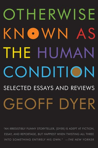 otherwise_known_as_the_human_condition_-_geoff_dyer